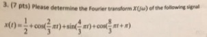 3.(7 pts) Please determine the Fourier transorm.x of the