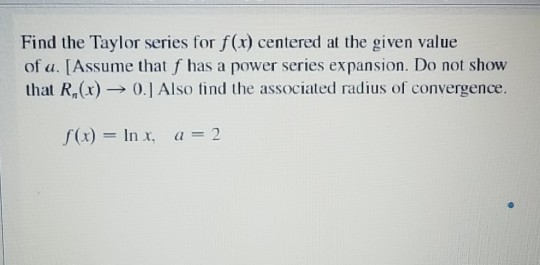 Find the Taylor series for f(r) centered at the given value of a. [Assume that f has a power series expansion. Do not show that R.(x)-→ 0.1 Also find the associated radius of convergence. f(x) = In x, 2 a