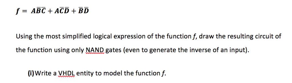 Using the most simplified logical expression of the function f, draw the resulting circuit of the function using only NAND gates (even to generate the inverse of an input) (i)Write a VHDL entity to model the function f.