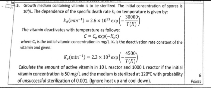 -5. Growth medium containing vitamin is to be sterilized. The initial concentration of spores is 10/L. The dependence of the specific death rate kd n temperature is given by ˊ 00) 30000 k,dmin-り= 26 x 1033 exp(- T(K) The vitamin deactivates with temperature as follows: c = c, exp(-K,t) where is the initial vitamin concentration in mg/L, K, is the deactivation rate constant of the vitamin and given: (min-1) = 2.3 × 103 exp (-m) 4500 T(K) Calculate the amount of active vitamin in 10 L reactor and 1000 L reactor if the initial vitamin concentration is 50 mg/L and the medium is sterilized at 120°C with probability6 of unsuccessful sterilization of 0.001. (Ignore heat up and cool down). Points
