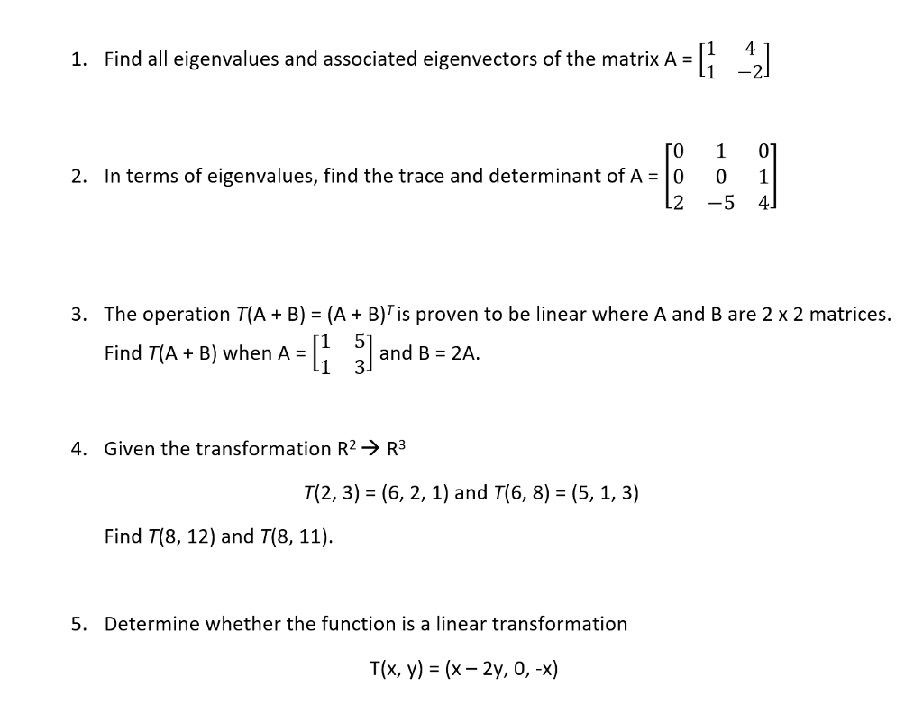 ted eigenvectors of the matrikA 1. Find all eigenvalues and associated eigenvectors of the matrix A- 1 -2 [0 1 0] 2. In terms of eigenvalues, find the trace and determinant of A-0 0 1 2 -5 4] 3. The operation T(A+B) (A + B)Tis proven to be linear where A and B are 2 x 2 matrices. Find T(A + B) when A-11 引and B = 2A 4. Given the transformation R2-> R3 T(2, 3) (6, 2, 1) and T(6, 8) (5, 1, 3) Find T(8, 12) and T(8, 11) 5. Determine whether the function is a linear transformation T(x, y)(x- 2y, 0,-x)