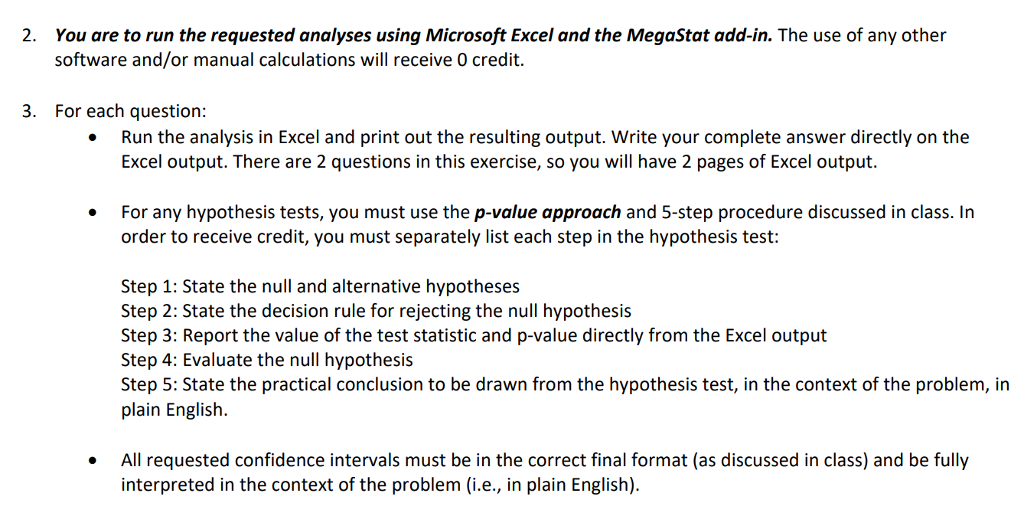 2. You are to run the requested analyses using Microsoft Excel and the MegaStat add-in. The use of any other software and/or manual calculations will receive O credit. 3. For each question: Run the analysis in Excel and print out the resulting output. Write your complete answer directly on the Excel output. There are 2 questions in this exercise, so you will have 2 pages of Excel output. For any hypothesis tests, you must use the p-value approach and 5-step procedure discussed in class. In order to receive credit, you must separately list each step in the hypothesis test: Step 1: State the null and alternative hypotheses Step 2: State the decision rule for rejecting the null hypothesis Step 3: Report the value of the test statistic and p-value directly from the Excel output Step 4: Evaluate the null hypothesis Step 5: State the practical conclusion to be drawn from the hypothesis test, in the context of the problem, in plain English. All requested confidence intervals must be in the correct final format (as discussed in class) and be fully interpreted in the context of the problem (i.e., in plain English).