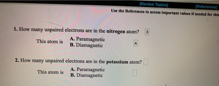 Review Topics] References Use the References to access important values If needed for this 3 1. How many unpaired electrons are in the nitrogen atom? A. Paramagnetic B.Diamagnetic This atom is 2. How many unpaired electrons are in the potassium atom? A. Paramagnetic B. Diamagnetic This atom is