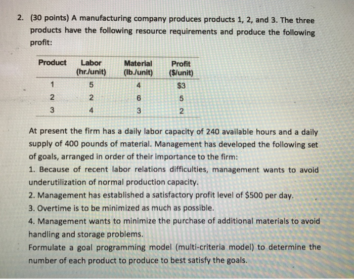 2. (30 points) A manufacturing company produces products 1, 2, and 3. The three products have the following resource requirements and produce the following profit: Product Labor Material Profit At present the firm has a daily labor capacity of 240 available hours and a daily supply of 400 pounds of material. Management has developed the following set of goals, arranged in order of their importance to the firm: 1. Because of recent labor relations difficulties, management wants to avoid under utilization of normal production capacity. 2. Management has established a satisfactory profit level of $500 per day. 3. overtime is to be minimized as much as possible. 4. Management wants to minimize the purchase of additional materials to avoid handling and storage problems. Formulate a goal programming model (multi-criteria model) to determine the number of each product to produce to best satisfy the goals.