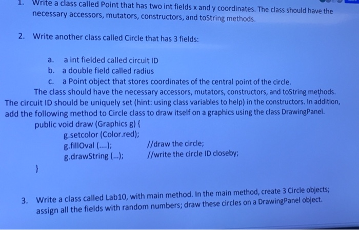 . Write a class called Point that has two int fields x and y coordinates. The class should have the necessary accessors, mutators, constructors, and toString methods. 2. Write another class called Circle that has 3 fields: a. b. c. a int fielded called circuit ID a double field called radius a Point object that stores coordinates of the central point of the circle. The class should have the necessary accessors, mutators, constructors, and toString methods The circuit ID should be uniquely set (hint: using class variables to help) in the constructors. In addition, add the following method to Circle class to draw itself on a graphics using the class DrawingPanel. public void draw (Graphics 8) g.setcolor (Color.red) g.fillOval (...),) g.drawstring (), /write the circle ID closeby; //draw the circle; Write a class called Lab10, with main method. In the main method, create 3 Circle objects; assign all the fields with random numbers; draw these circles on a DrawingPanel object. 3.