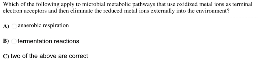 Which of the following apply to microbial metabolic pathways that use oxidized metal ions as terminal electron acceptors and