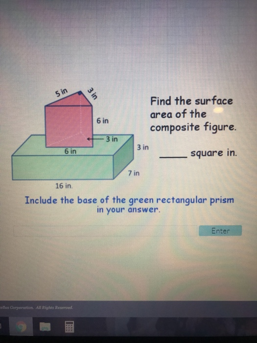 Find the surface area of the composite figure. 6 in 3 in 3 in 6 in square in. 7 in 16 in Include the base of the green rectangular prism in your answer. nte eus Corporation All Rights Reserved