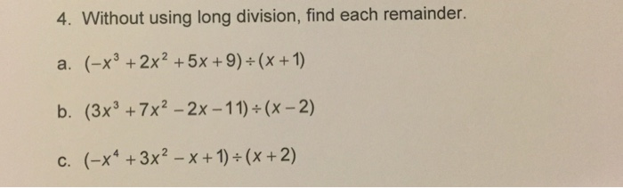 4. Without using long division, find each remainder. a. (-x3 2x2 5x +9)+ (x +1) b. (3x3 +7x2 2x -11) (x-2) c. (-x4 3x2 x +1) (x 2)