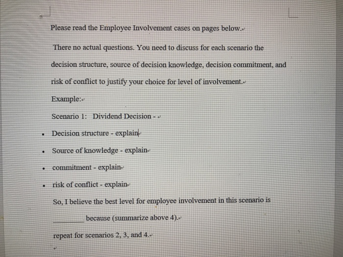 Please read the Employee Involvement cases on pages below. There no actual questions. You need to discuss for each scenario the decision structure, source of decision knowledge, decision commitment, and risk of conflict to justify your choice for level of involvement. Example: Scenario l: Dividend Decision Decision structure explain Source of knowledge explain commitment - explain risk of conflict - explain. So, I believe the best level for employee involvement in this scenario is . because (summarize above 4) repeat for scenarios 2, 3, and 4-s
