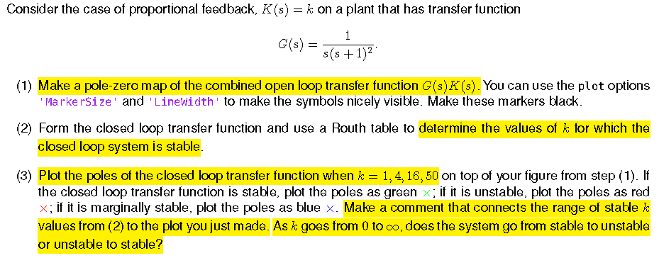Consider the case of proportional feedback, K(s) - k on a plant that has transfer function s(s +1)2 (1) Make a pole-zero map of the combined open loop transter function G(s)K (s). You can use the plot options MarkerSize and Linewidth to make the symbols nicely visible. Make these markers black. closed loop system is stable the closed loop transfer function is stable, plot the poles as green x: if it is unstable, plot the poles as red (2) Form the closed loop transfer function and use a Routh table to determine the values of k for which the (3) Plot the poles of the closed loop transter function when k 1,4,16,50 on top of your figure from step (1). It if it is marginally stable, plot the poles as blue x. Make a comment that connects the range of stable k values from (2) to the plot you just made. As k goes from 0 to co, does the system go from stable to unstable or unstable to st able?