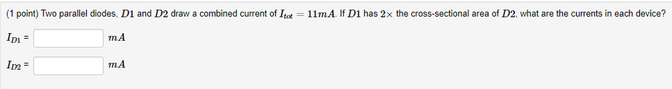 (1 point) Two parallel diodes, D1 and D2 draw a combined current of Itt = 11mA If D1 has 2x the cross-sectional area of D2, what are the currents in each device? IDI ID2 m.A m.A