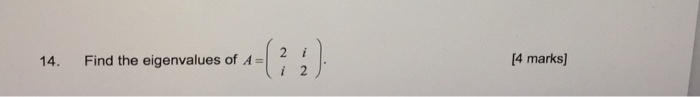 14. Find the eigenvalues of A [4 marks]