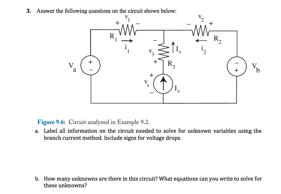 3. Answer the following questions on the circuit shown below: V. Figure 9.6: Circuit analyzed in Example 9.2 a. Label all information on the circuit needed to solve for unknown variables using the branch current method. Include signs for voltage drops. How many unknowns are there in this circuit? What equations can you write to solve for these unknowns? b.