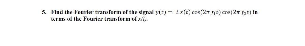 Find the Fourier transform of the signal y(t) = 2 x(t) cos(2π fit) cos(2π ft) in terms of the Fourier transform of x(t 5.