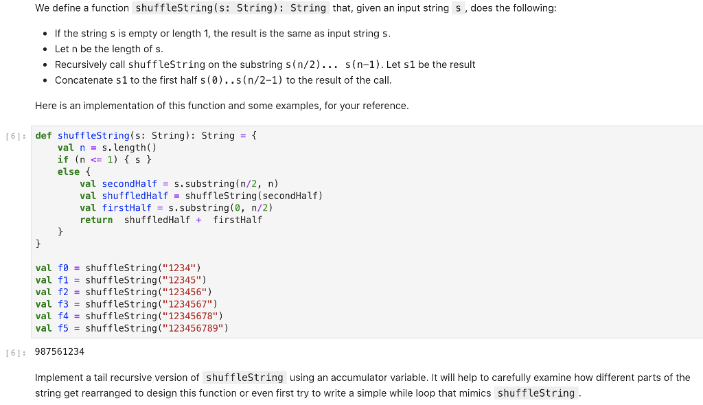 We define a function shuffleString(s: String): String that, given an input string s, does the following: If the string s is empty or length 1, the result is the same as input string s. Let n be the length of s. Recursively call shuffleString on the substring s (n/2)... s(n-1). Let s1 be the result Concatenate s1 to the first half s(0)..s(n/2-1) to the result of the call. Here is an implementation of this function and some examples, for your reference. (61: def shuffleString(s: String): String- val n s.length if(n < 1) { s } else val secondHalf s.substring(n/2, n) val shuffledHalfshufflestring(secondHalf.) val firstHalf s.substring(, n/2) return shuffledHalf firstHalf val fo-shuffleString(1234) val f1 shuffleString(12345) val f2shuffleString(123456) val f3shuffleString(1234567) val f4-shuffleString(12345678) val f5 shuffleString(123456789) 61: 987561234 Implement a tail recursive version of shufflestring using an accumulator variable. It will help to carefully examine how different parts of the string get rearranged to design this function or even first try to write a simple while loop that mimics shufflestring