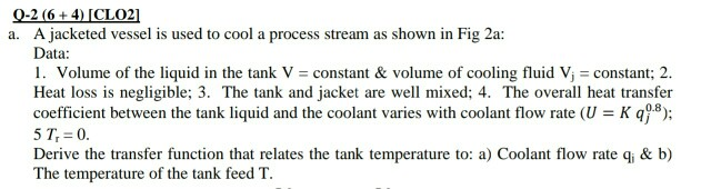 Q-2(6+4)ICLO21 a. A jacketed vessel is used to cool a process stream as shown in Fig 2a: Data: 1. Volume of the liquid in the