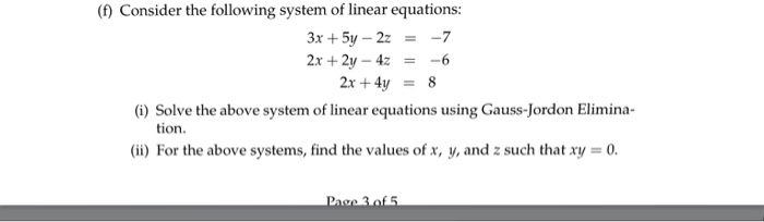 (f) Consider the following system of linear equations: 3x + 5y-2z 2x+2y-4z -7 -6 = = 2x+4y = 8 eo minrins gus-Jondon Elimina- tion. (ii) For the above systems, find the values of x, y, and z such that xy = 0.