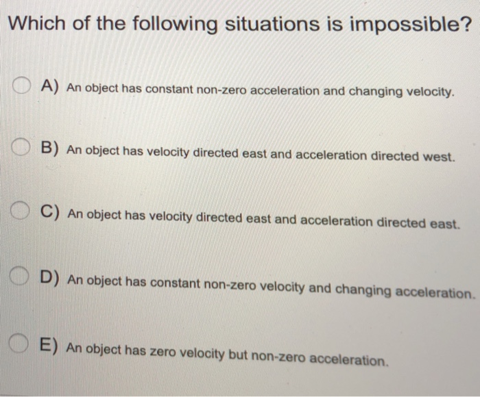 Which of the following situations is impossible? A) An object has constant non-zero acceleration and changing velocity B) An