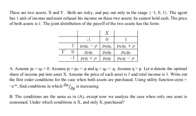 There are two assets, X and Y. Both are risky, and pay out only in the range , 0, 1. The agent has 1 unit of income and must exhaust his income on these two assets: he cannot hold cash. The price of both assets is 1. The joint distribution of the payoff of the two assets has the form: -1 0 A. Assume po sq.-0. Assume pi-ph-: p and q,-qh-: q. Assume q > p. Let α denote the optimal share of income put into asset X. Assume the price of each asset is 1 and total income is 1. Write out the first order conditions for the case when both assets are purchased. Using utility function u(m) r, find conditions in which@α/do is increasing ap B. The conditions are the same as in (A), except now we analyze the case when only one asset is consumed. Under which conditions is X, and only X, purchased?