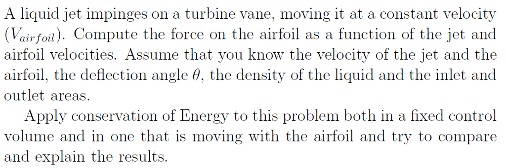 A liquid jet impinges on a turbine vane, moving it at a constant velocity (Vairfoil). Compute the force on the airfoil as a function of the jet and airfoil velocities. Assume that you know the velocity of the jet and the airfoil, the deflection angle θ, the density of the liquid and the inlet and outlet areas Apply conservation of Energy to this problem both in a fixed control with the airfoil and try to compare volume and in one that is moving and explain the results.