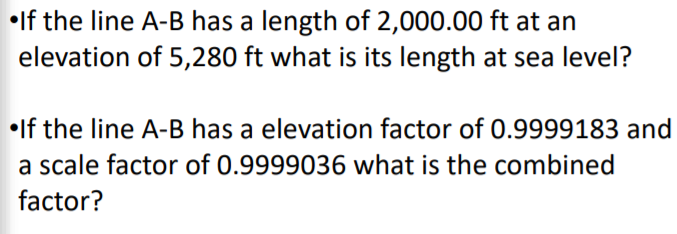 .If the line A-B has a length of 2,000.00 ft at an eleaion oi 5,280) fi whai is s lenth at sea level? lf the line A-B has a elevation factor of 0.9999183 and a scale factor of 0.9999036 what is the combined factor?