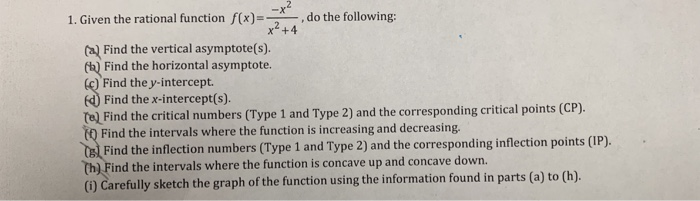 1. Given the rational function x)do the following: x2+4 aFind the vertical asymptote(s). Find the horizontal asymptote Find the y-intercept Find the x-intercept(s). Te) Find the critical numbers (Type 1 and Type 2) and the corresponding critical points (CP) Find the intervals where the function is increasing and decreasing. Find the inflection numbers (Type 1 and Type 2) and the corresponding inflection points (IP). th) Find the intervals where the function is concave up and concave down. () Carefully sketch the graph of the function using the information found in parts (a) to (h)