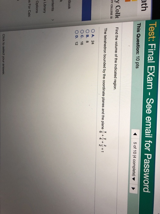 Test: Final EXam - See email for Password ath This Question: 10 pts 5 of 10 (4 complete) y Colle Find the volume of the indicated region. TY COLLEGE DI The tetrahedron bounded by the coordinate planes and the plane 1 OA. 24 O B. 8 O C. 16 OD, 12 Book ntents > a Library Options es For Calc