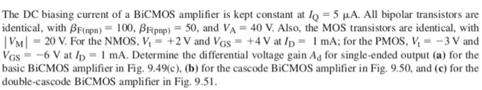 The DC biasing current of a BiCMOS amplifier is kept constant at 0-5 μA. All bipolar transistors are identical, with βF(npn)-100, βRpnp,-50, and VA = 40 V. Also, the MOS transistors are identical, with 3 V and VGS-6 V at lp mA. Determine the differential voltage gain Ad for single-ended output (a) for the basic BiCMOS amplifier in Fig. 9.49c), (b) for the cascode BiCMOS amplifier in Fig. 9.50, and (c) for the double-cascode BiCMOS amplifier in Fig. 9.51.
