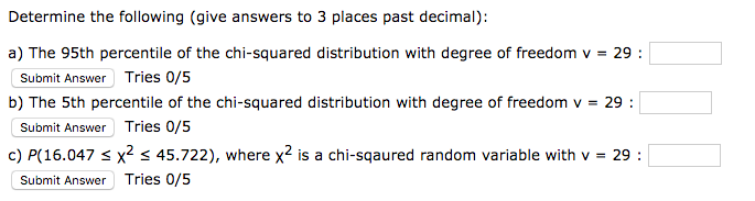Determine the following (give answers to 3 places past decimal): Submit Answer Tries 0/5 b) The 5th percentile of the chi-squared distribution with degree of freedom v- 29: Submit Answer Tries 0/5 c) P(16.047 s x2 s 45.722), where x2 is a chi-sqaured random variable with v 29: Submit Answer Tries 0/5