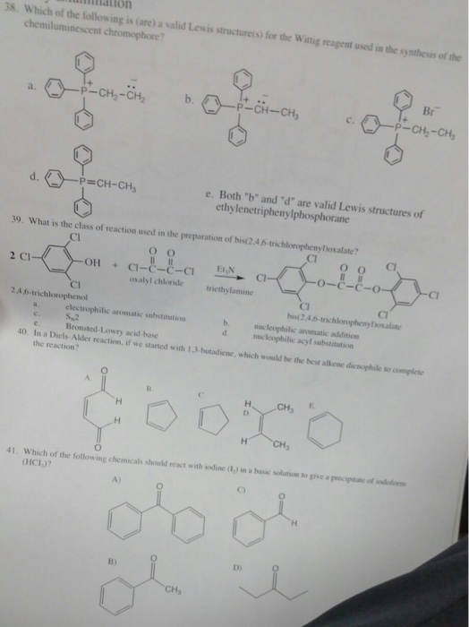miation 38. Which of the following is (are) a valid Lewi is structurets) for the Wittig reagent used in the synthesis of the chemiluminescent chromophore? CH-, Br P-CH2-CH P-CH-CH3 P CH-CHs e. Both b and d are valid Lewis structures of ethylenetriphenylphosphorane 39. What is the class of reaction used in the preparation of bis(2.4.6-trichloropheny)oxalate? CI Cl 2 Cl OH Cl-C-C-C1 oxalyl chloride iethylamine + CI bist2.4,6-trichloropheny osalate 24 6-trichlorophenol electrophilic aromatic substitution b. macleophilic aromatic addition Bronsted-Lowry acid-base 40. In a Diels-Alder reaction, if we started with 1,3-butadicne, which would be the best alkene diencphile so complete the reaction? CH, 41. Which of the following chemicals should react with sodine (1,) in a basic solution to give a precipitate of sodoform (HCI)7 A) Di B)