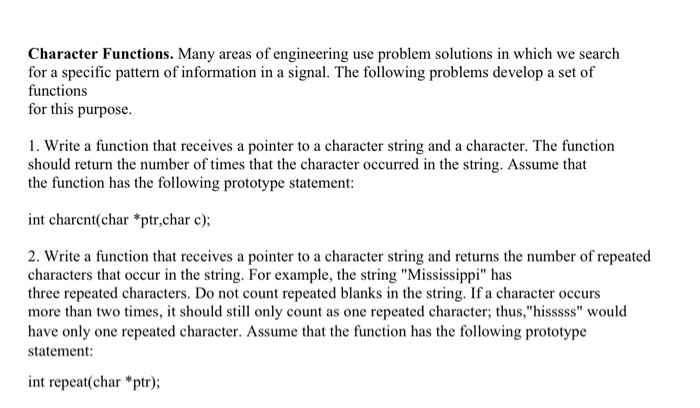 Character Functions. Many areas of engineering use problem solutions in which we search for a specific pattern of information in a signal. The following problems develop a set of functions for this purpose 1. Write a function that receives a pointer to a character string and a character. The function should return the number of times that the character occurred in the string. Assume that the function has the following prototype statement: int charcnt(char *ptr,char c); 2. Write a function that receives a pointer to a character string and returns the number of repeated characters that occur in the string. For example, the string Mississippi has three repeated characters. Do not count repeated blanks in the string. If a character occurs more than two times, it should still only count as one repeated character; thus,hisssss would have only one repeated character. Assume that the function has the following prototype statement int repeat char *ptr);