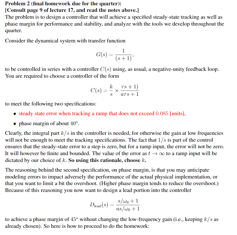 Problem 2 (final homework due for the quarter): [Consult page 9 of lecture 17, and read the notes above.] The problem is to design a controller that will achieve a specified steady-state tracking as well as phase margin for performance and stability, and analyze with the tools we develop throughout the quarter. Consider the dynamical system with transfer function G(s) to be controlled in series with a controller C(s) using, as usual, a negative-unity feedback loop You are required to choose a controller of the form k Ts+1 to meet the following two specifications steady state error when tracking a ramp that does not exceed 0.085 [units], . phase margin of about 40°. Clearly, the integral part k/s in the controller is needed, for otherwise the gain at low frequencies will not be enough to meet the tracking specifications. The fact that 1/s is part of the control ensures that the steady-state error to a step is zero, but for a ramp input, the error will not be zero It will however be finite and bounded. The value of the error as t -oo to a ramp input will be dictated by our choice of h. So using, this rationale. choose The reasoning behind the second specification, on phase margin, is that you may anticipate modeling errors to impact adversely the performance of the actual physical implementation, or that you want to limit a bit the overshoot. (Higher phase margin tends to reduce the overshoot.) Because of this reasoning you now want to design a lead portion into the controller s/wo +1 load to achieve a phase margin of 45 without changing the low-frequency gain (i.e., keeping k/s as already chosen). So here is how to proceed to do the homework: