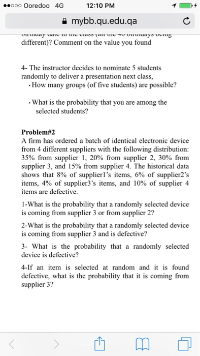 oo Ooredoo 4G 12:10 PM 슐 mybb.qu.edu.qa different)? Comment on the value you found 4- The instructor decides to nominate 5 students randomly to deliver a presentation n ext class, How many groups (of five students) are possible? What is the probability that you are among the selected students? Problem#2 A firm has ordered a batch of identical electronic device from 4 different suppliers with the following distribution: 35% from supplier 1, 20% from supplier 2, 30% from supplier 3, and 15% from supplier 4. The historical data shows that 8% of suppliers items, 6% of supplier2s items, 4% of supplier3s items, and 10% of supplier 4 items are defective 1-What is the probability that a randomly selected device is coming from supplier 3 or from supplier 2? 2-What is the probability that a randomly selected device is coming from supplier 3 and is defective? 3- What is the probability that a randomly selected device is defective? 4-If an item is selected at random and it is found defective, what is the probability that it is coming from supplier 3?