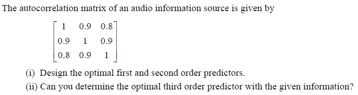 The autocorrelation matrix of an audio information source is given by 10.9 0.8 0.9 0.9 0.8 0.91 (i) Design the optimal first