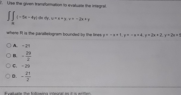 . Use the given transformation to evaluate the integral. (-5x-4y) dx dy, u=x+y, v=-2x + y where R is the parallelogram bounded by the lines y- -x+1.y x+4, y 2x+ 2. y -2x+5 O A. -21 2 O c. -29 D 21 2 Evaluate the following integral as it is written