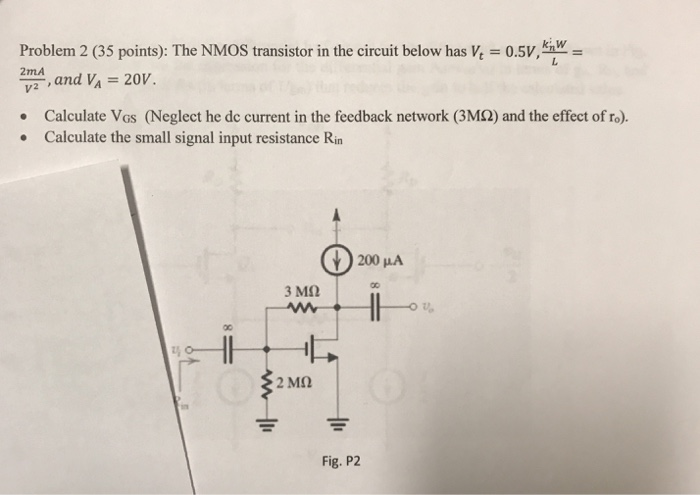 Problem 2 (35 points): The NMOS transistor in the circuit below has .V, v2,and VA 20V. ki w 2mA Calculate Vos (Neglect he de current in the feedback network (3M2) and the effect of ro). Calculate the small signal input resistance Rin 200 MA Fig. P2