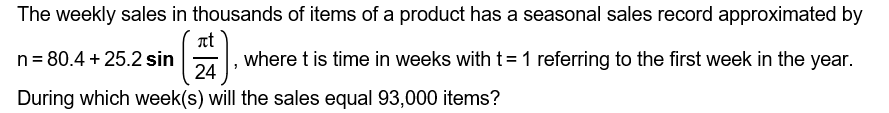 The weekly sales in thousands of items of a product has a seasonal sales record approximated by n 80.4+25.2 sinwhere t is time in weeks with t-1 referring to the first week in the year. During which week(s) will the sales equal 93,000 items? 24