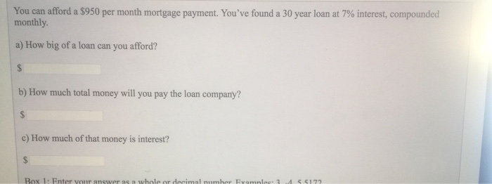 You can afford a $950 per month mortgage payment. Youve found a 30 year loan at 7% interest, compounded monthly. a) How big of a loan can you afford? b) How much total money will you pay the loan company? c) How much of that money is interest? Box 1: Enter your answer as a whole or decimal number Fomnles·3 ·4 5 5172