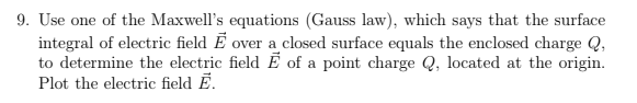 9. Use one of the Maxwells equations (Gauss law), which says that the surface integral of electric field E over a closed surface equals the enclosed charge Q, to determine the electric field E of a point charge Q, located at the origin. Plot the electric field E