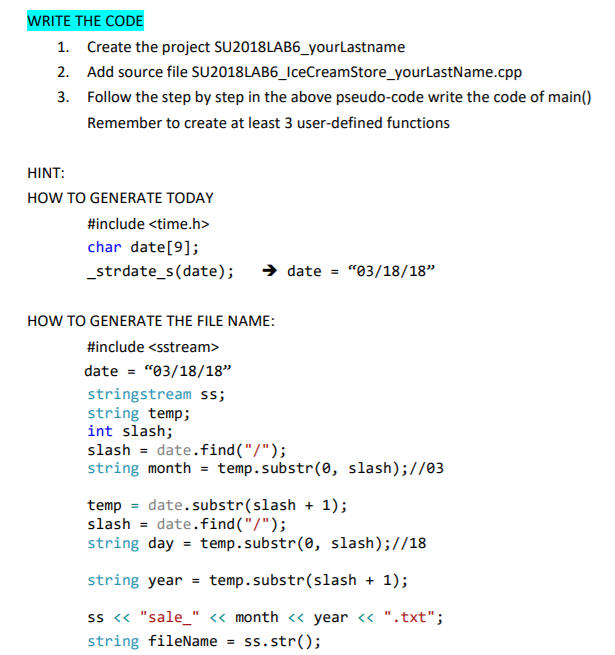 WRITE THE CODE 1. Create the project SU2018LAB6_yourLastname 2. Add source file SU2018LAB6_IceCreamStore_yourLastName.cpp 3. Follow the step by step in the above pseudo-code write the code of main) Remember to create at least 3 user-defined functions HINT: HOW TO GENERATE TODAY #include <time.h> char date[9]; _strdate_s(date); > date-03/18/18 HOW TO GENERATE THE FILE NAME #include <sstream> date03/18/18 stringstream ss; string temp; int slash; slash-date.find(/ string monthtemp.subst(e, slash);//03 temp date.substr(slash 1); slash-date.find(/) string day-temp.substr(e, slash);//18 string year-temp.substr(slash1) s< sale_ << month <<year <.txt; string fileName ss. str();