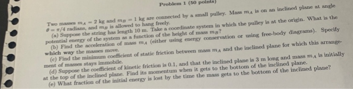 Problem 1 (50 points 2 kg and mg 1 kg are connected by a small pulley. Mass ma is on an inclined plane at angle in which the
