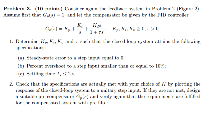 Problem 3. (10 points) Consider again the feedback system in Problem 2 (Figure 2). Assume first that Gp(s)1, and let the compensator be given by the PID controller K Kds Kp, K, K? 0,T > 0 , l. Determine Kp, Ki, Ku and T such that the closed-loop system attains the following specifications: (a) Steady-state error to a step input equal to 0 (b) Percent overshoot to a step input smaller than or equal to 10%; (c) Settling time T, S2 s. 2. Check that the specifications are actually met with your choice of K by plotting the response of the closed-loop system to a unitary step input. If they are not met, design a suitable pre-compensator Gp (s) and verify again that the requirements are fulfilled for the compensated system with pre-filter.