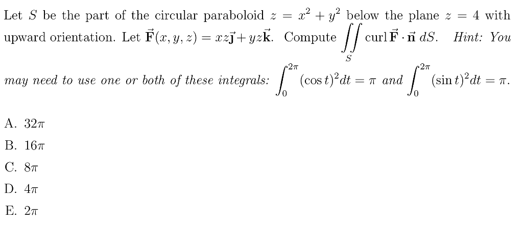 Let S be the part of the circular paraboloid z-2+y below the plane z4 with upward orientation. Let F(x, y, 2) = xzj+9zk. Compute curl F·ñ ds. Hint: You may need to use one or both of these integrals. | (cost)2dt-π and | (sin t)2dt-π. 0 0 A. 32T B. 16π C. 8π Ε. 2π