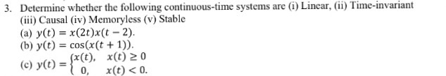 3. Determine whether the following continuous-time systems are (i) Linear, (i) Time-invariant (ii) Causal (iv) Memoryless (v) Stable (a) y(t) = x(2t)x(t-2). (b) y(t) = cos(x(t + 1)). (c) y((c). x()2io 0, x(t) <0
