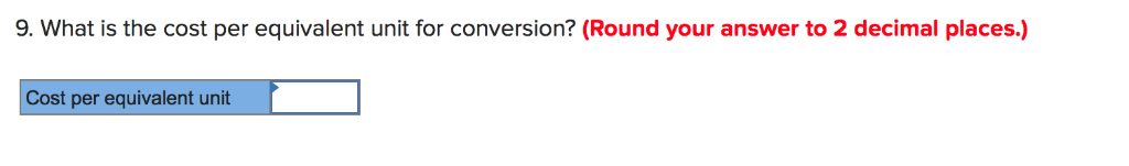 9. What is the cost per equivalent unit for conversion? (Round your answer to 2 decimal places.) Cost per equivalent unit