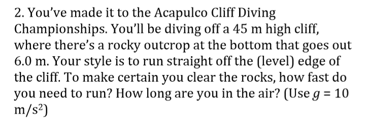 2. Youve made it to the Acapulco Cliff Diving Championships. Youll be diving off a 45 m high cliff, where theres a rocky o