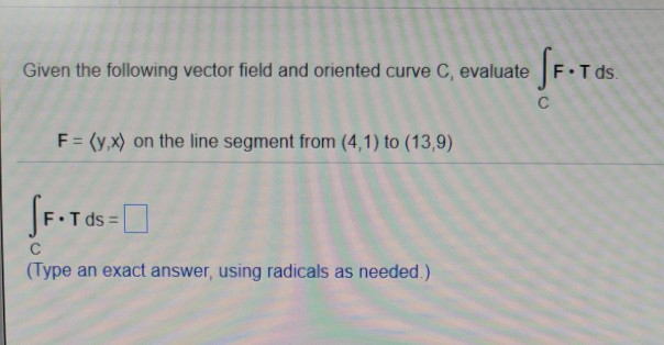 Given the following vector field and oriented curve C, evaluate F.Tds. F-(y,x) on the line segment from (4,1) to (13,9) F-Tds = (Type an exact answer, using radicals as needed.)