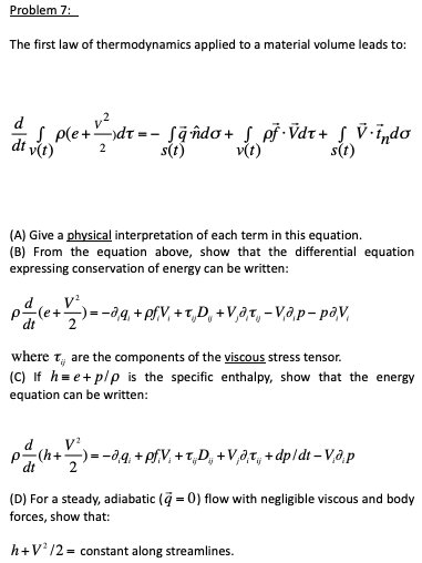 Problem 7 The first law of thermodynamics applied to a material volume leads to: dtv(t) s(t) (A) Give a physical interpretation of each term in this equation. (B) From the equation above, show that the differential equation expressing conservation of energy can be written: where are the components of the viscous stress tensor. (C) If h. e +p/ρ is the specific enthalpy, show that the energy equation can be written: d, V dt2 (D) For a steady, adiabatic forces, show that: 0) flow with negligible viscous and body h+V12-constant along streamlines.