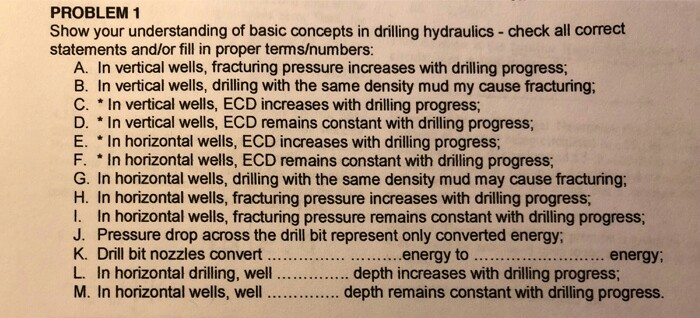 PROBLEM 1 Show your understanding of basic concepts in drilling hydraulics-check all correct statements and/or fill in proper terms/numbers: A. In vertical wells, fracturing pressure increases with drilling progress B. In vertical wells, drilling with the same density mud my cause fracturing; C. In vertical wells, ECD increases with driling progress D. In vertical wells, ECD remains constant with drilling progress; E. In horizontal wells, ECD increases with drilling progress F. In horizontal wells, ECD remains constant with drilling progress G. In horizontal wells, drilling with the same density mud may cause fracturing; H. In horizontal wells, fracturing pressure increases with drilling progress I. In horizontal wells, fracturing pressure remains constant with drilling progress; J. Pressure drop across the drill bit represent only converted energy K. Drill bit nozzles convert .........................nergy to L. In horizontal drilling, well .depth increases with drilling progress; M. In horizontal wells, well .depth remains constant with drilling progress. ... energy