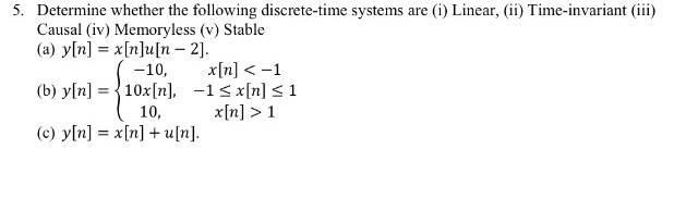 Determine whether the following discrete-time systems are (i) Linear, (ii) Time-invariant (iii) Causal (iv) Memoryless (v) Stable (a) y[n] = x[n]u[n-2]. 5. -10, x[n] <-1 -1 10, n] > 1 (b) y[n] = 10x[n], x[n] 1 (c) y[n] = x[n] + u [n].